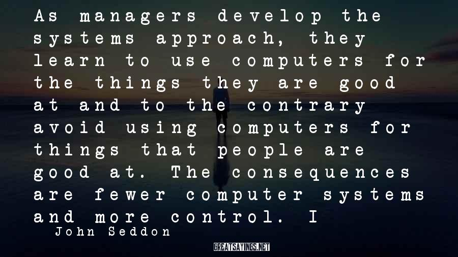 John Seddon Sayings: As managers develop the systems approach, they learn to use computers for the things they