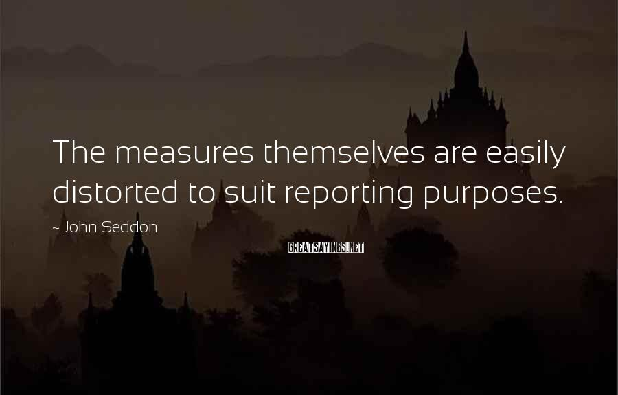 John Seddon Sayings: The measures themselves are easily distorted to suit reporting purposes.
