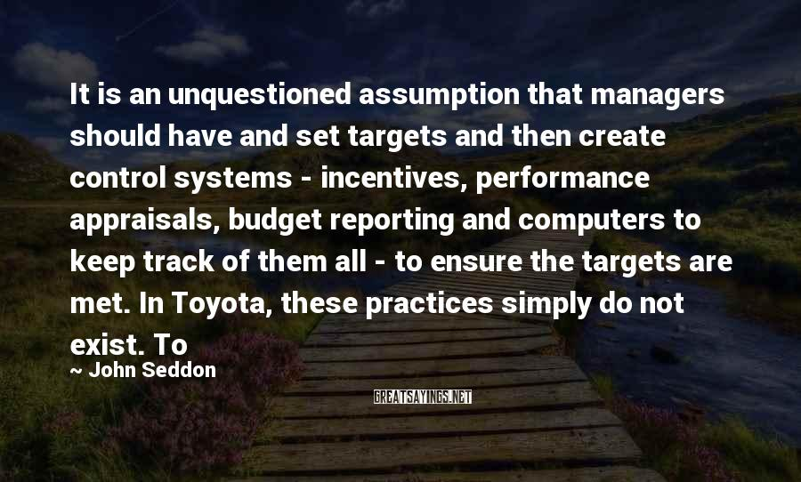 John Seddon Sayings: It is an unquestioned assumption that managers should have and set targets and then create