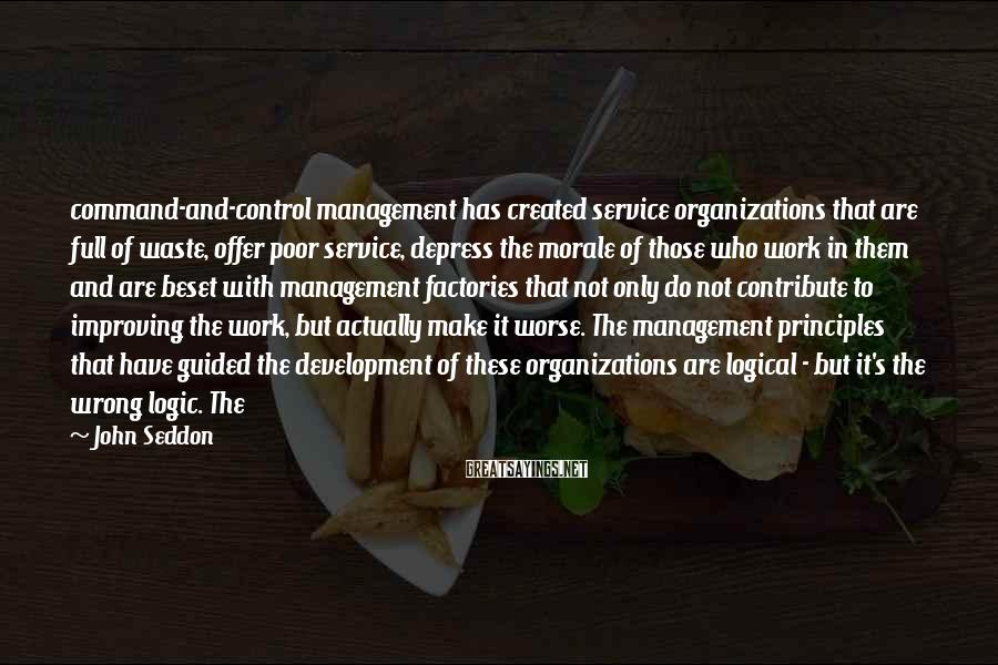 John Seddon Sayings: command-and-control management has created service organizations that are full of waste, offer poor service, depress