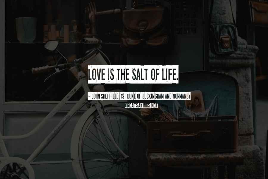 John Sheffield, 1st Duke Of Buckingham And Normanby Sayings: Love is the salt of life.