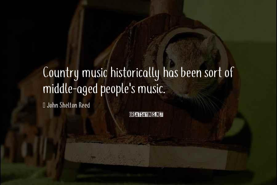 John Shelton Reed Sayings: Country music historically has been sort of middle-aged people's music.