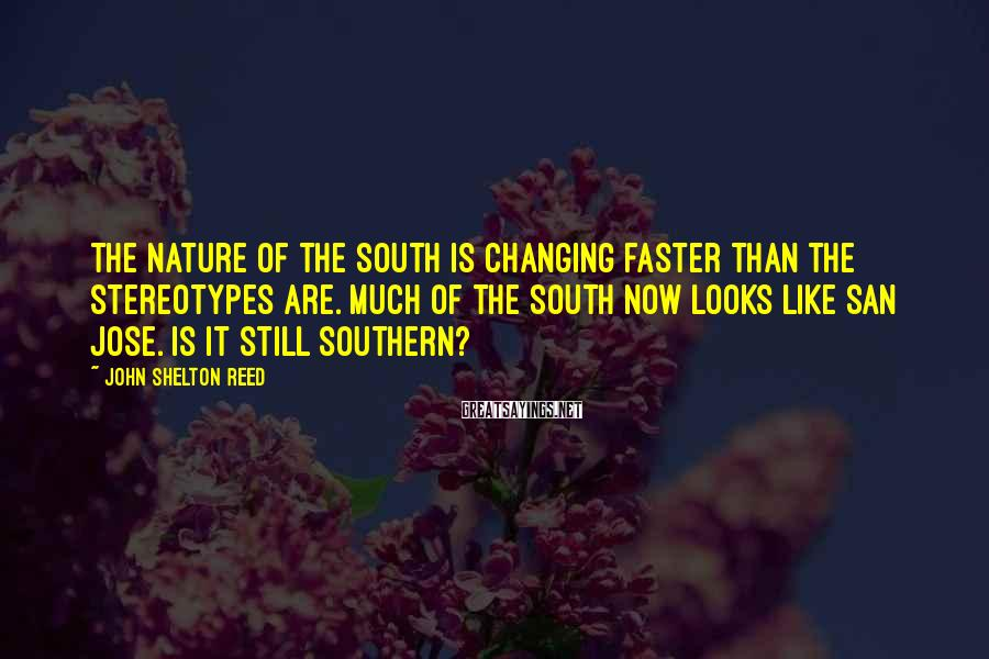 John Shelton Reed Sayings: The nature of the South is changing faster than the stereotypes are. Much of the