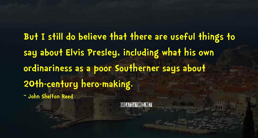 John Shelton Reed Sayings: But I still do believe that there are useful things to say about Elvis Presley,
