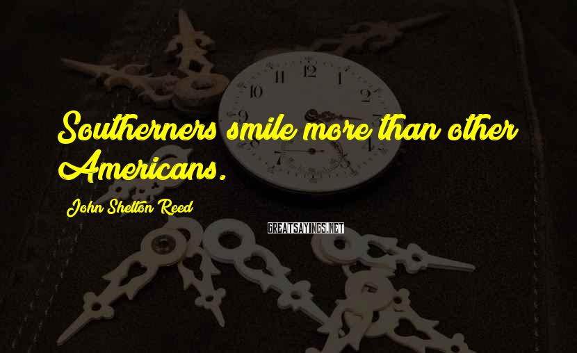 John Shelton Reed Sayings: Southerners smile more than other Americans.