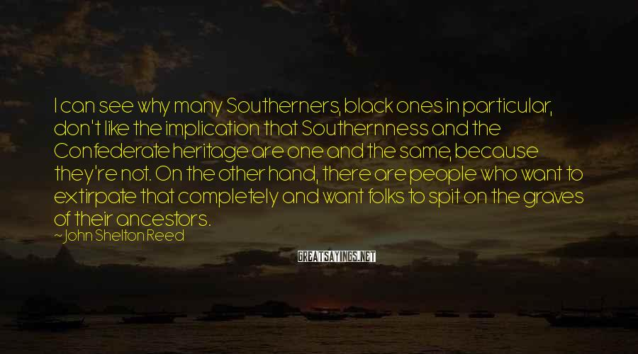 John Shelton Reed Sayings: I can see why many Southerners, black ones in particular, don't like the implication that