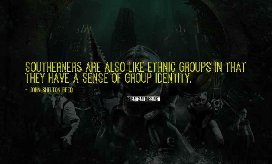 John Shelton Reed Sayings: Southerners are also like ethnic groups in that they have a sense of group identity.