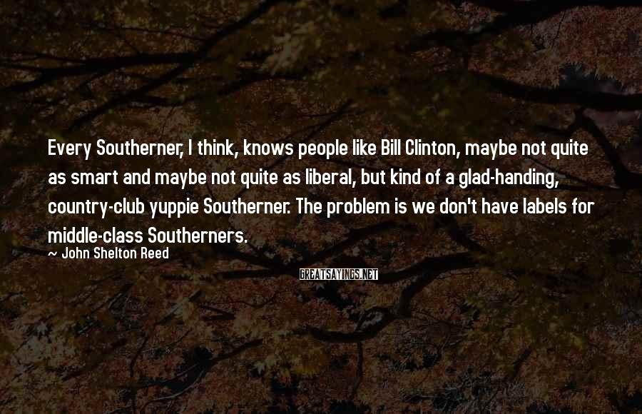 John Shelton Reed Sayings: Every Southerner, I think, knows people like Bill Clinton, maybe not quite as smart and