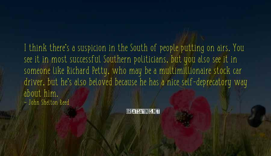 John Shelton Reed Sayings: I think there's a suspicion in the South of people putting on airs. You see
