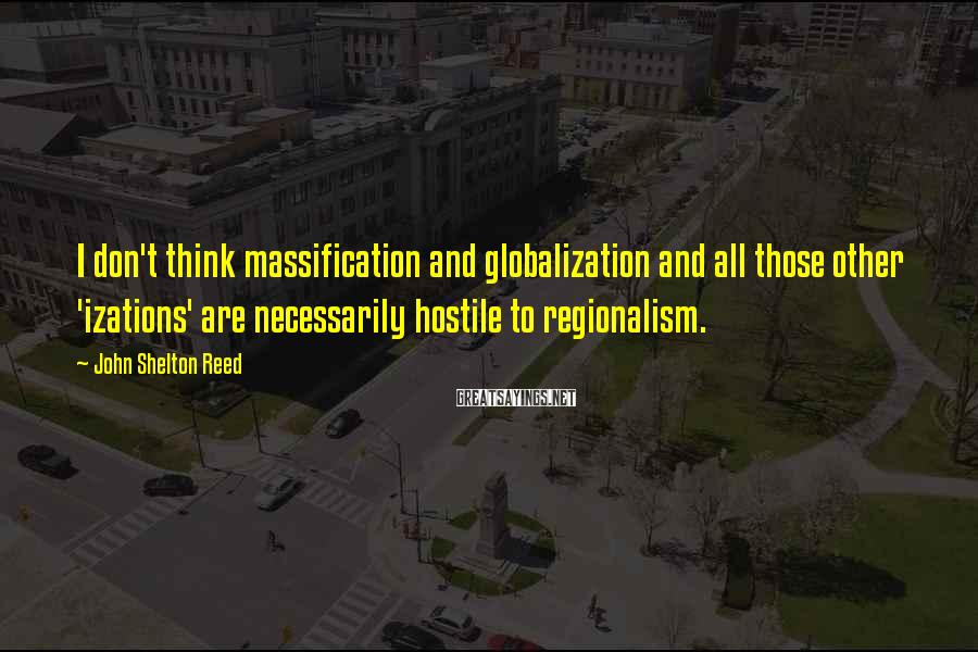 John Shelton Reed Sayings: I don't think massification and globalization and all those other 'izations' are necessarily hostile to
