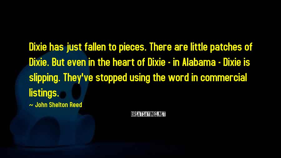 John Shelton Reed Sayings: Dixie has just fallen to pieces. There are little patches of Dixie. But even in