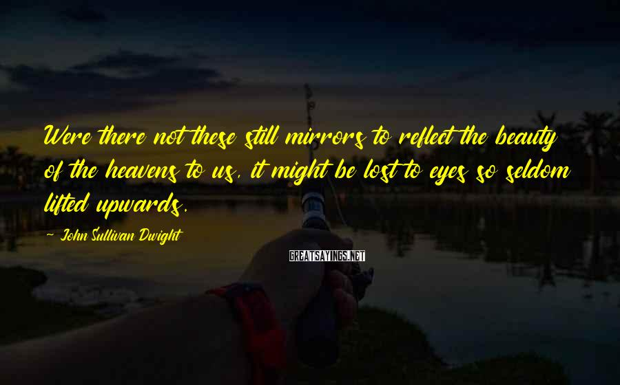 John Sullivan Dwight Sayings: Were there not these still mirrors to reflect the beauty of the heavens to us,