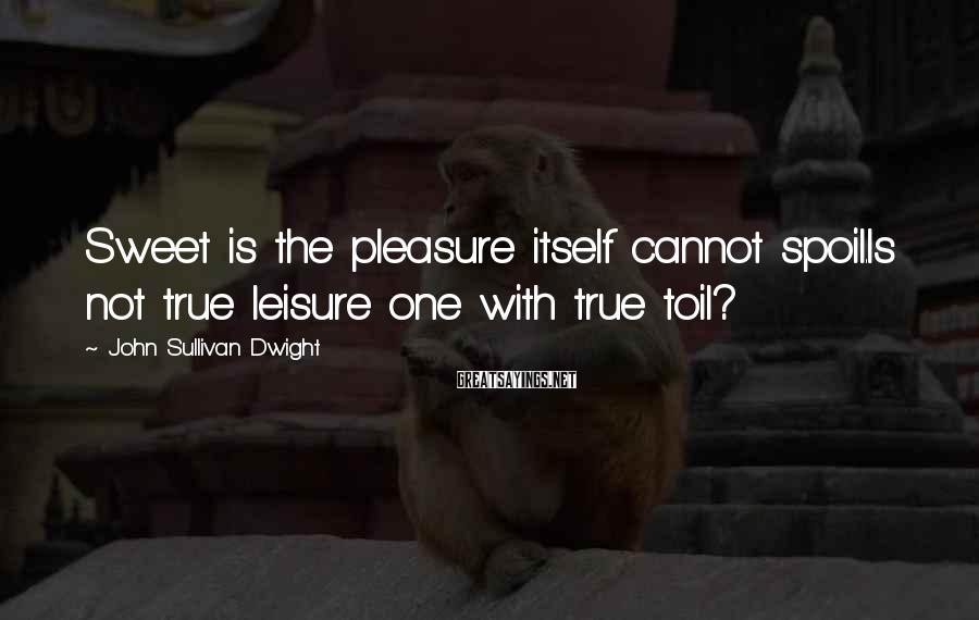 John Sullivan Dwight Sayings: Sweet is the pleasure itself cannot spoil.Is not true leisure one with true toil?