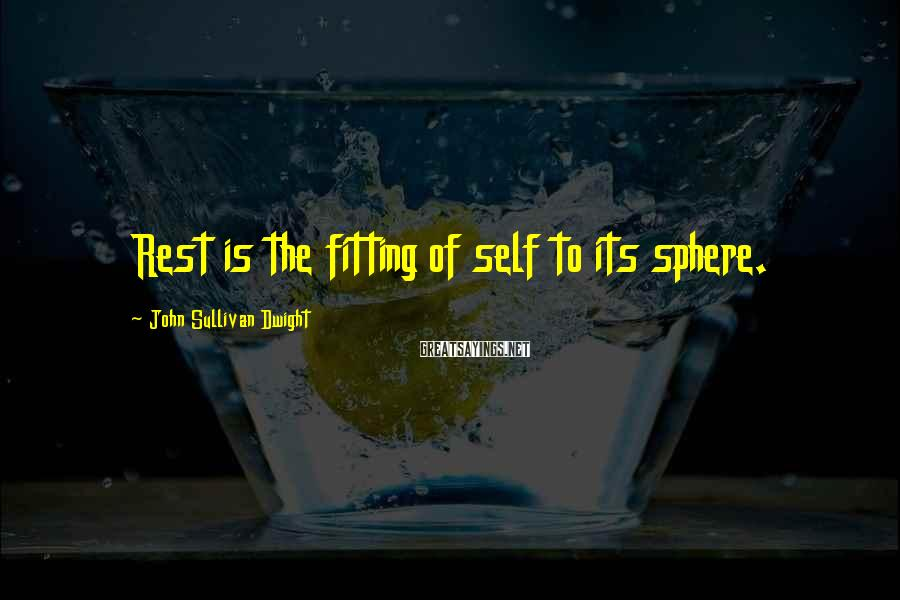 John Sullivan Dwight Sayings: Rest is the fitting of self to its sphere.