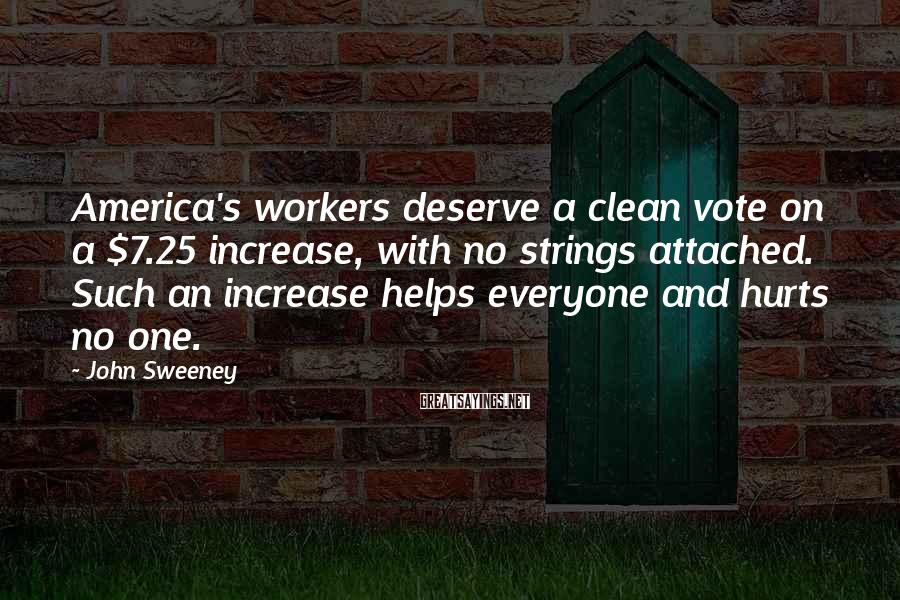 John Sweeney Sayings: America's workers deserve a clean vote on a $7.25 increase, with no strings attached. Such