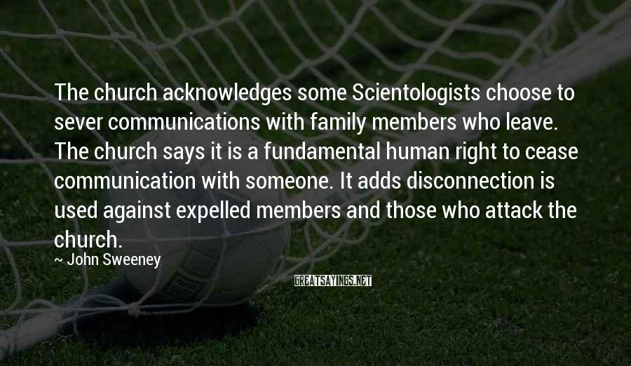 John Sweeney Sayings: The church acknowledges some Scientologists choose to sever communications with family members who leave. The