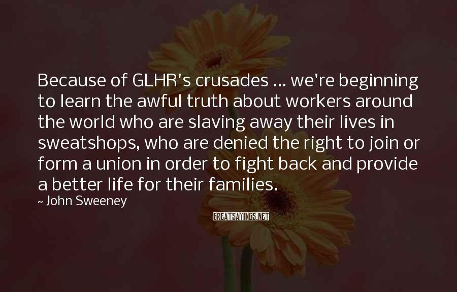 John Sweeney Sayings: Because of GLHR's crusades ... we're beginning to learn the awful truth about workers around