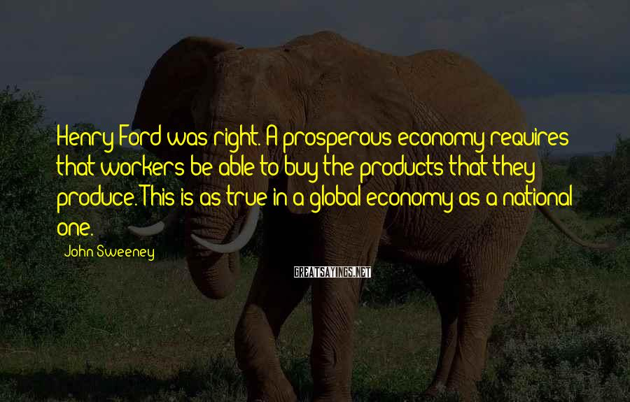 John Sweeney Sayings: Henry Ford was right. A prosperous economy requires that workers be able to buy the