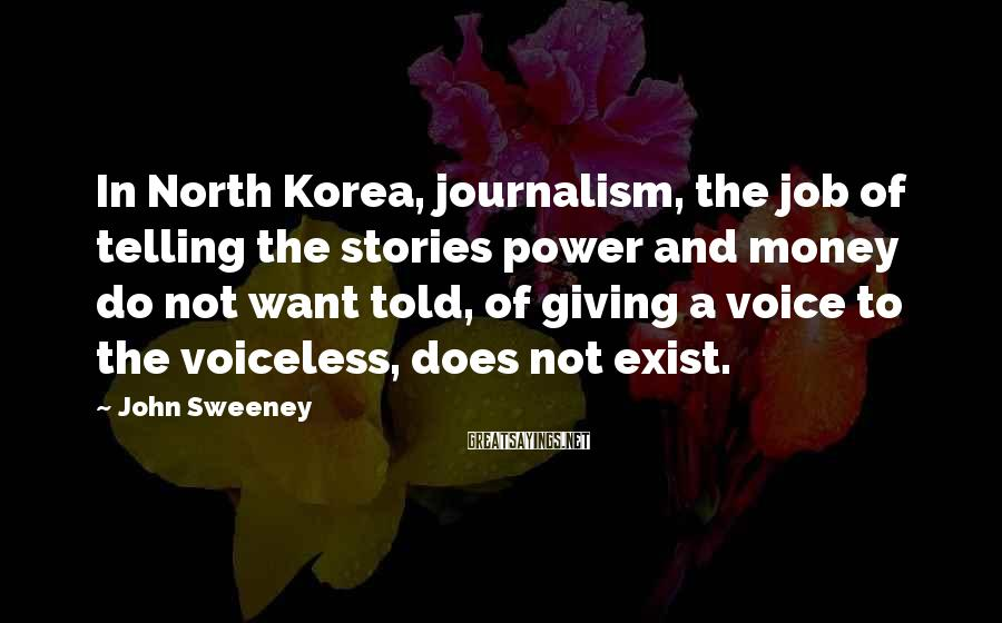 John Sweeney Sayings: In North Korea, journalism, the job of telling the stories power and money do not