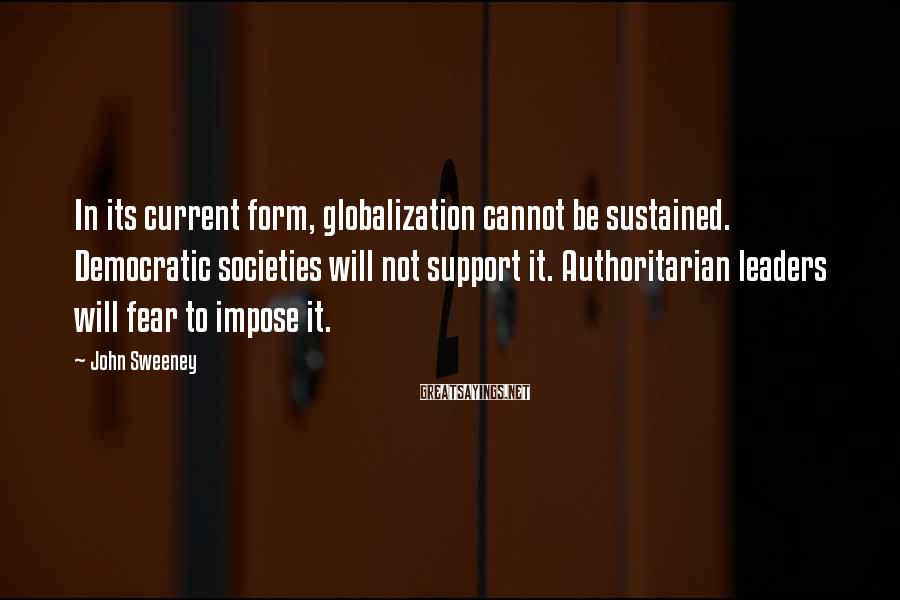 John Sweeney Sayings: In its current form, globalization cannot be sustained. Democratic societies will not support it. Authoritarian