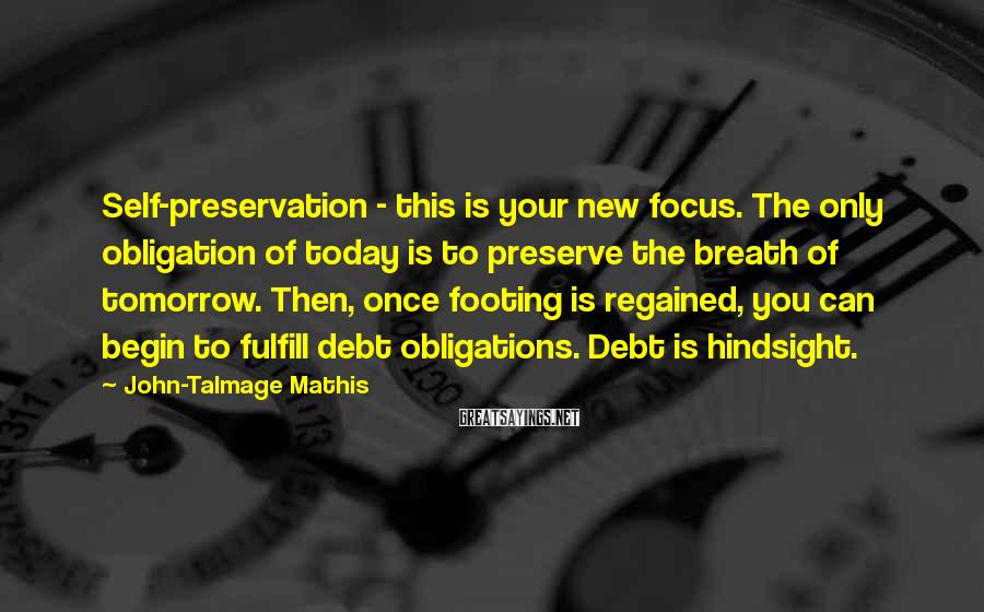 John-Talmage Mathis Sayings: Self-preservation - this is your new focus. The only obligation of today is to preserve