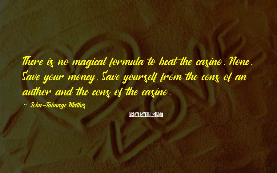 John-Talmage Mathis Sayings: There is no magical formula to beat the casino. None. Save your money. Save yourself