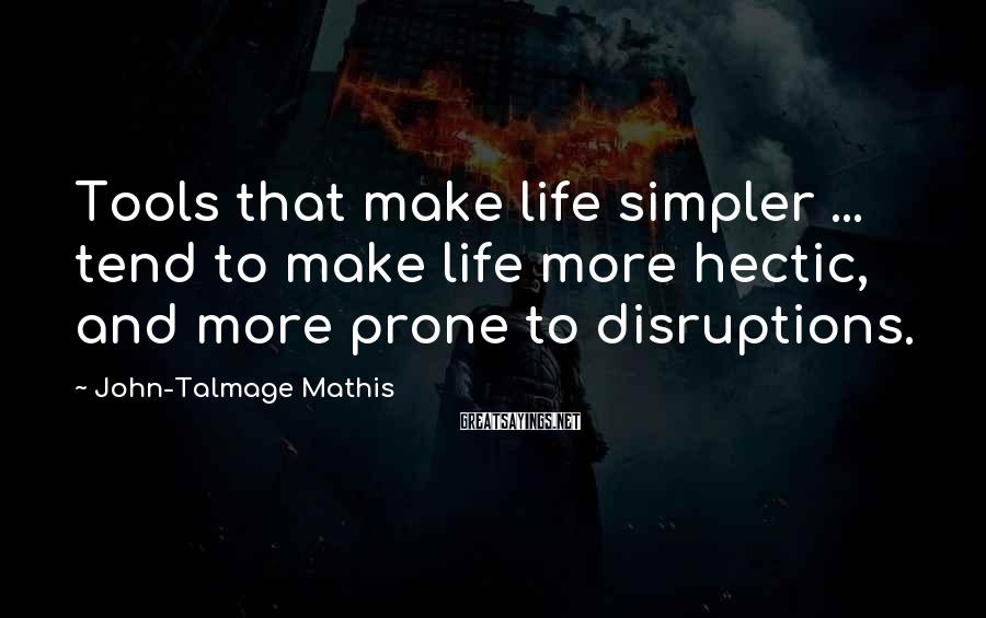 John-Talmage Mathis Sayings: Tools that make life simpler ... tend to make life more hectic, and more prone
