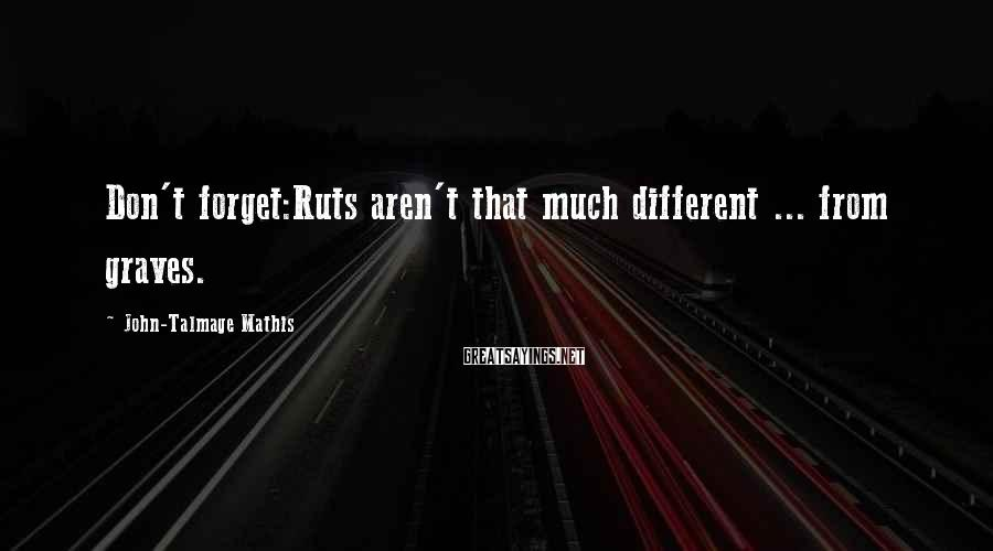 John-Talmage Mathis Sayings: Don't forget:Ruts aren't that much different ... from graves.
