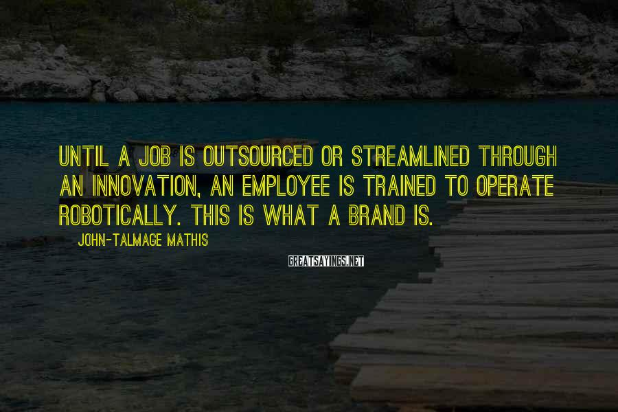 John-Talmage Mathis Sayings: Until a job is outsourced or streamlined through an innovation, an employee is trained to