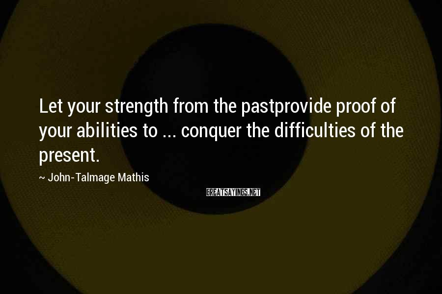 John-Talmage Mathis Sayings: Let your strength from the pastprovide proof of your abilities to ... conquer the difficulties