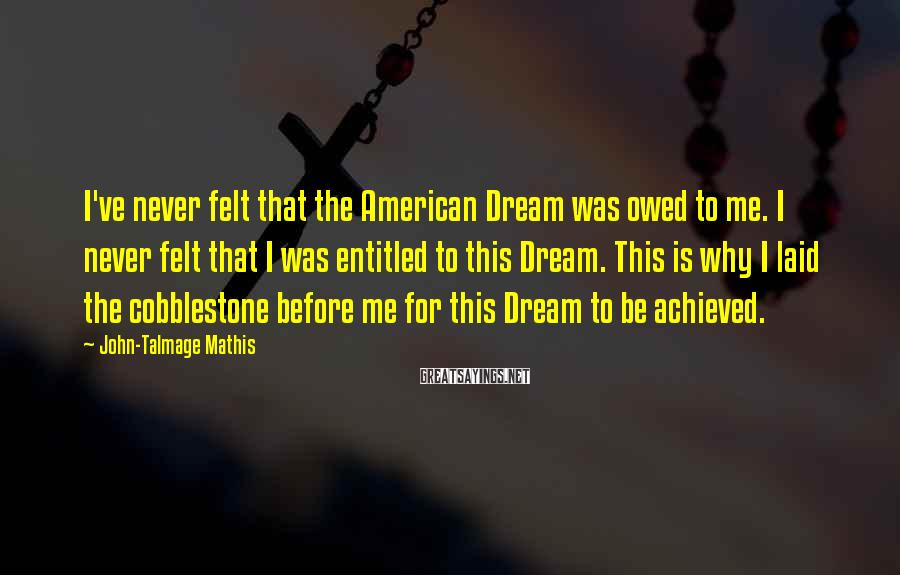 John-Talmage Mathis Sayings: I've never felt that the American Dream was owed to me. I never felt that