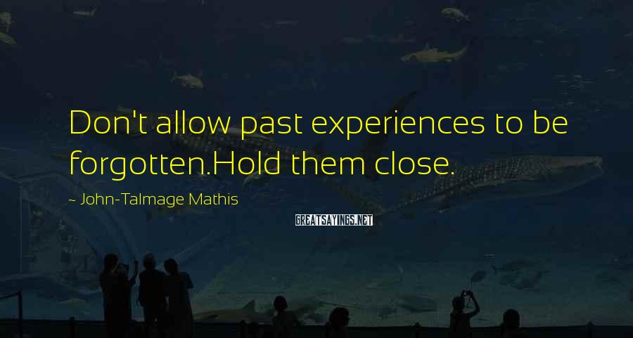John-Talmage Mathis Sayings: Don't allow past experiences to be forgotten.Hold them close.