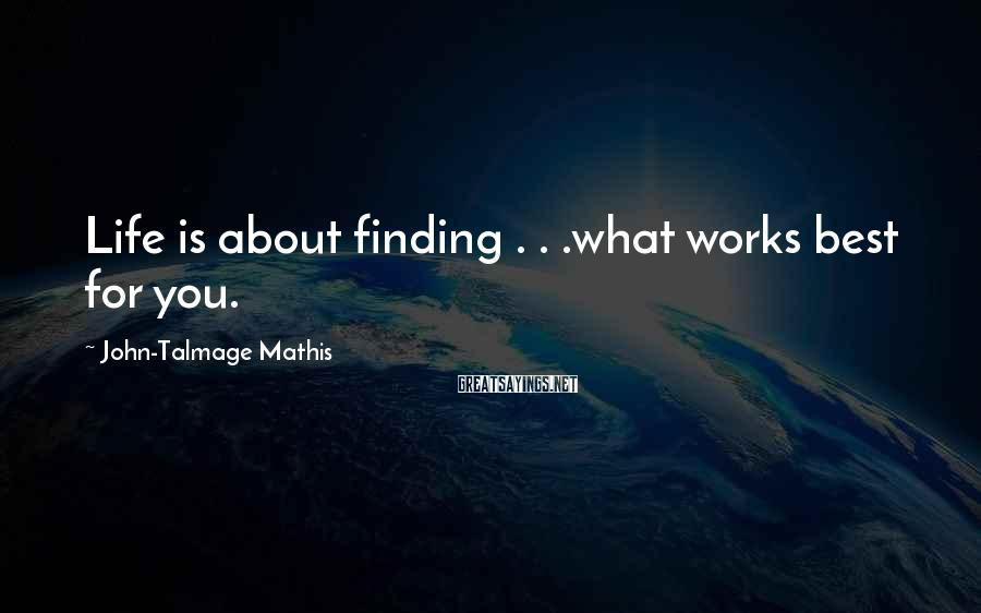 John-Talmage Mathis Sayings: Life is about finding . . .what works best for you.