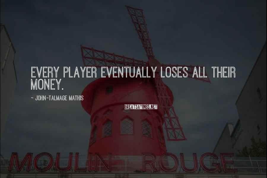 John-Talmage Mathis Sayings: Every player eventually loses all their money.