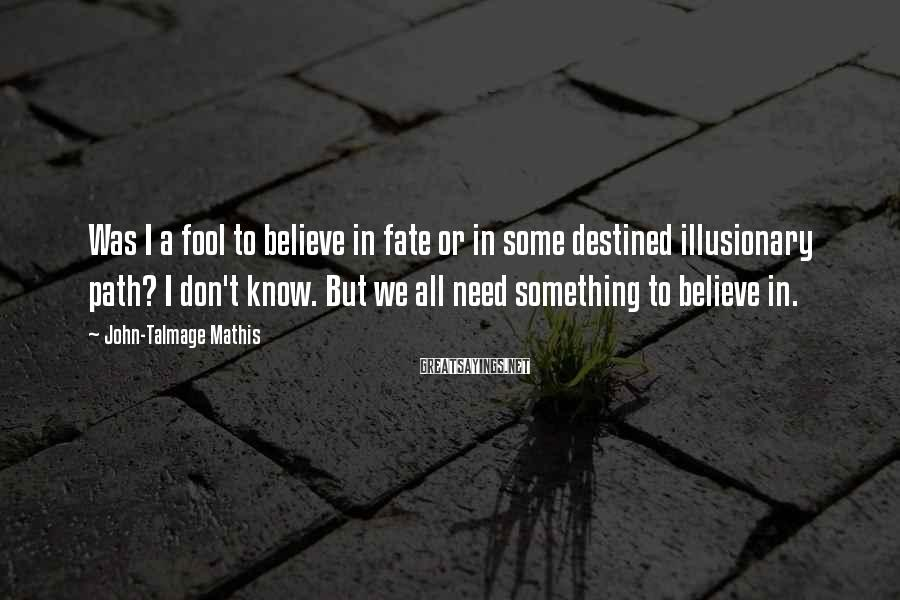 John-Talmage Mathis Sayings: Was I a fool to believe in fate or in some destined illusionary path? I