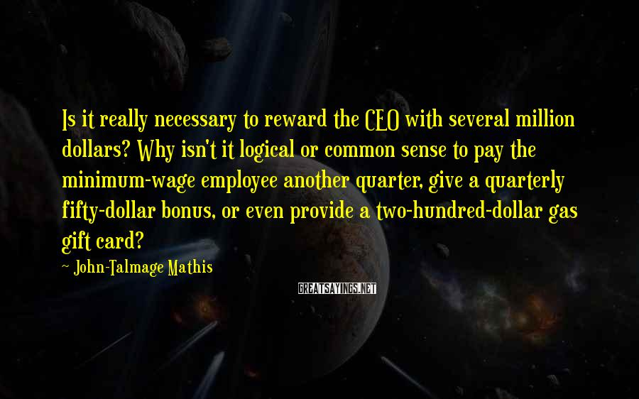 John-Talmage Mathis Sayings: Is it really necessary to reward the CEO with several million dollars? Why isn't it