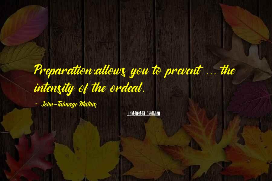 John-Talmage Mathis Sayings: Preparation:allows you to prevent ... the intensity of the ordeal.