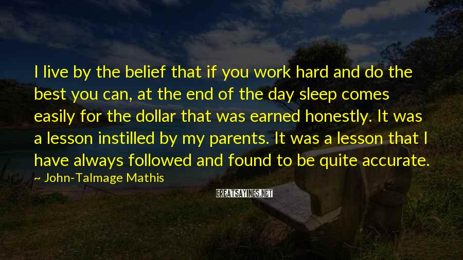John-Talmage Mathis Sayings: I live by the belief that if you work hard and do the best you