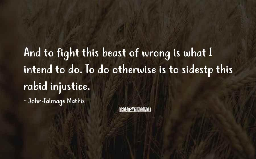 John-Talmage Mathis Sayings: And to fight this beast of wrong is what I intend to do. To do