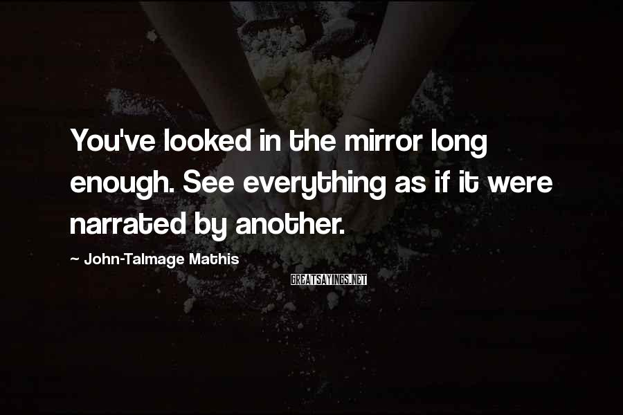 John-Talmage Mathis Sayings: You've looked in the mirror long enough. See everything as if it were narrated by