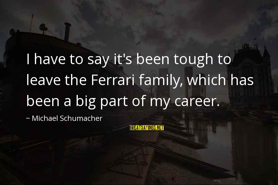 John Thorpe Sayings By Michael Schumacher: I have to say it's been tough to leave the Ferrari family, which has been