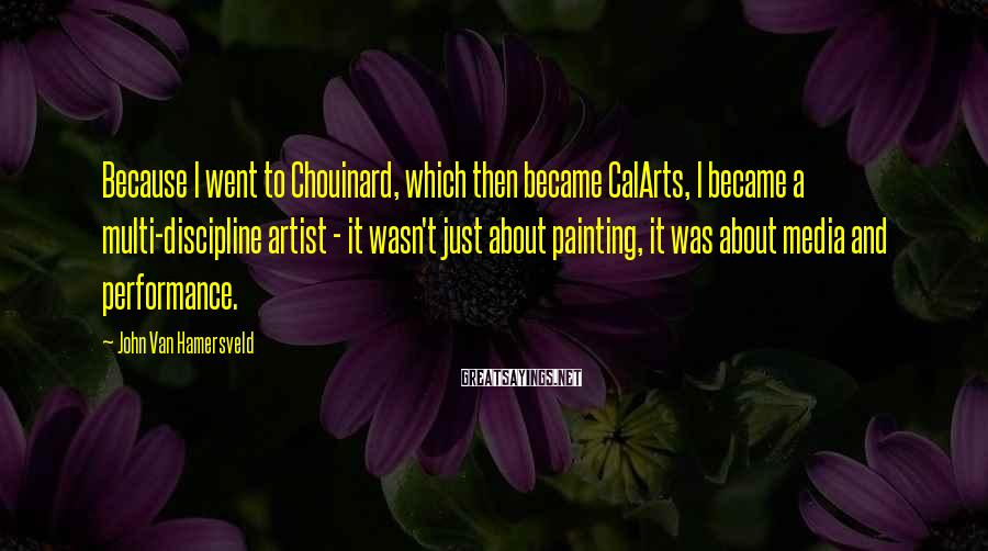 John Van Hamersveld Sayings: Because I went to Chouinard, which then became CalArts, I became a multi-discipline artist -