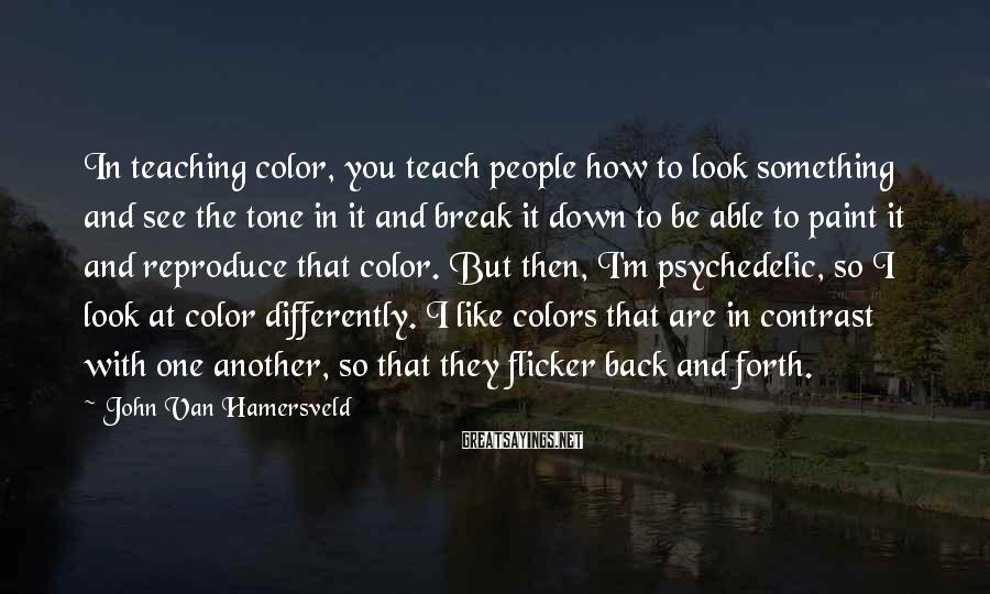 John Van Hamersveld Sayings: In teaching color, you teach people how to look something and see the tone in