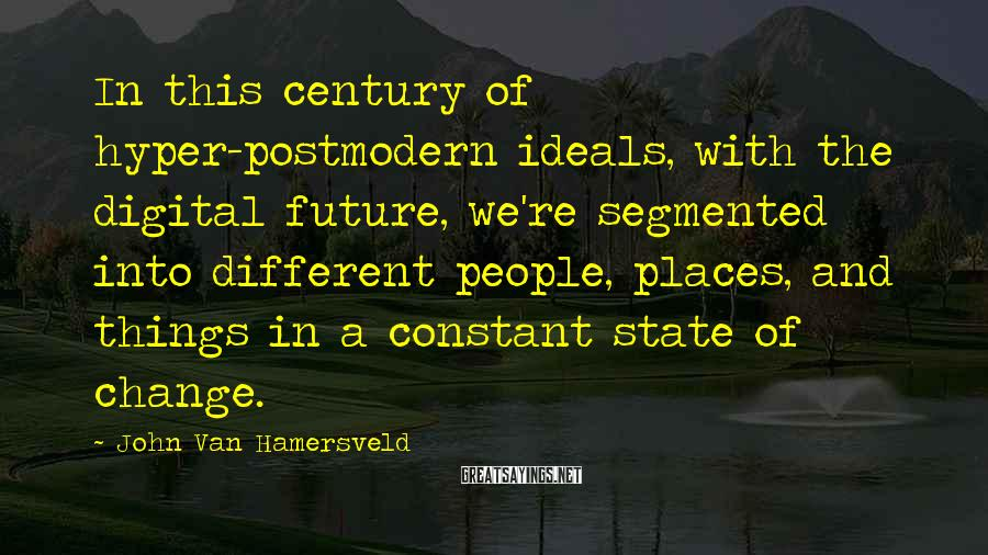 John Van Hamersveld Sayings: In this century of hyper-postmodern ideals, with the digital future, we're segmented into different people,