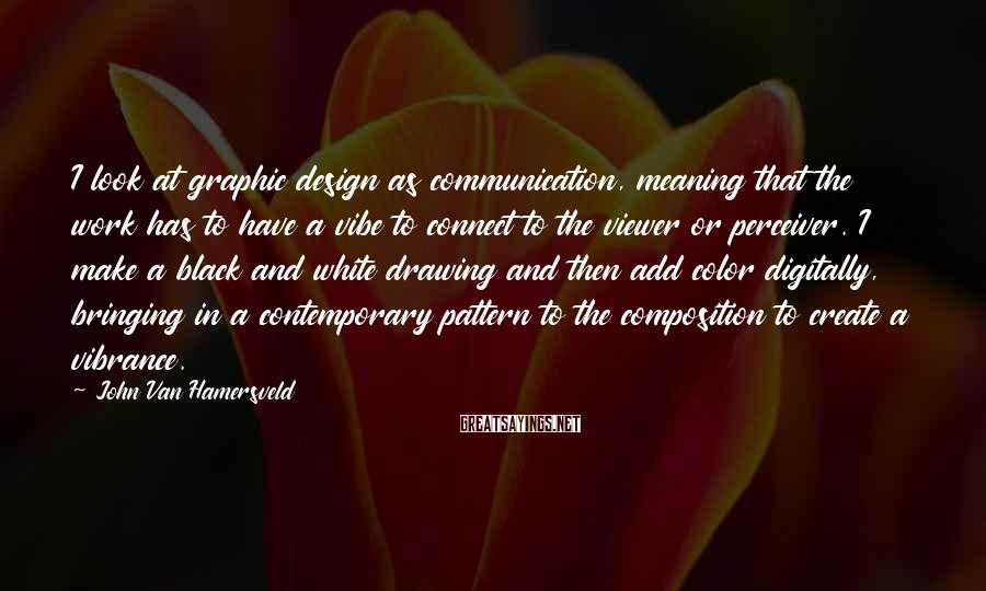 John Van Hamersveld Sayings: I look at graphic design as communication, meaning that the work has to have a