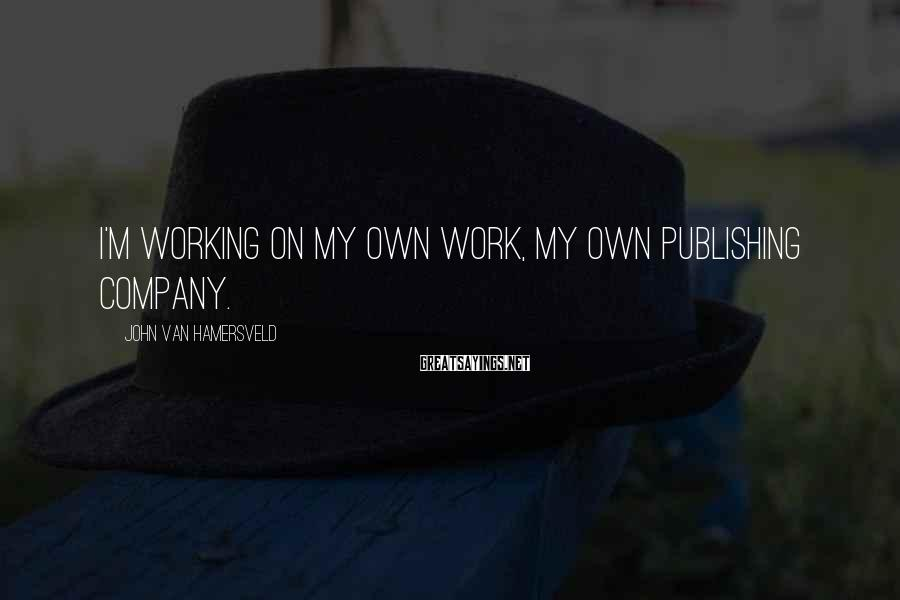 John Van Hamersveld Sayings: I'm working on my own work, my own publishing company.