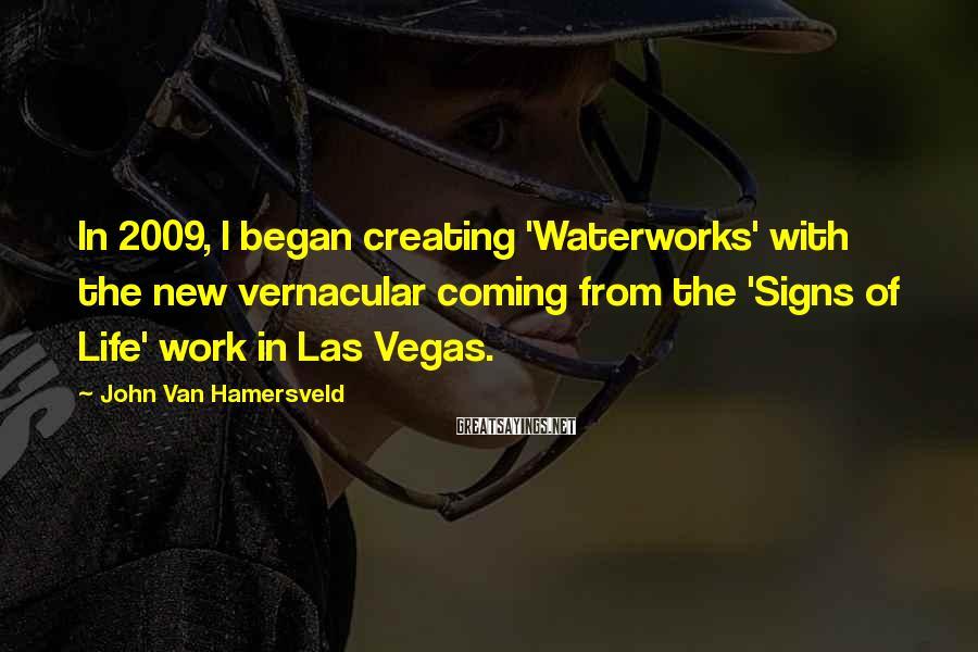 John Van Hamersveld Sayings: In 2009, I began creating 'Waterworks' with the new vernacular coming from the 'Signs of
