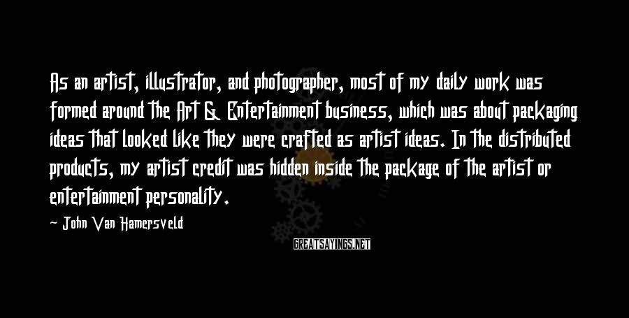 John Van Hamersveld Sayings: As an artist, illustrator, and photographer, most of my daily work was formed around the