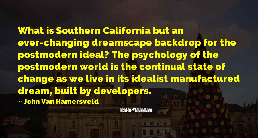John Van Hamersveld Sayings: What is Southern California but an ever-changing dreamscape backdrop for the postmodern ideal? The psychology