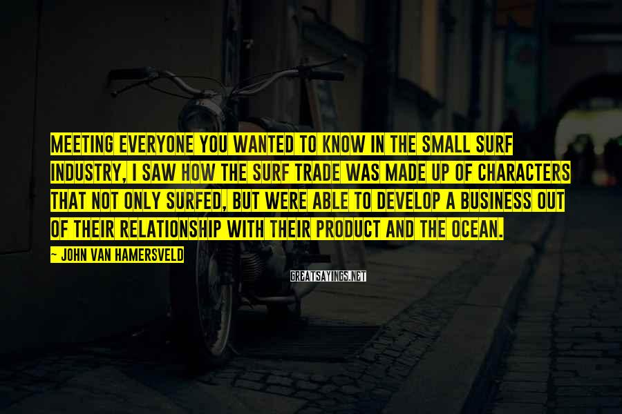 John Van Hamersveld Sayings: Meeting everyone you wanted to know in the small surf industry, I saw how the